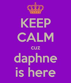 Poster: KEEP CALM cuz daphne is here