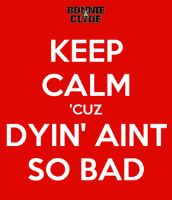 Poster: KEEP CALM 'CUZ DYIN' AINT SO BAD