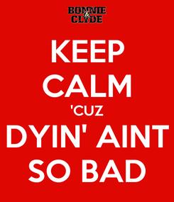 Poster: KEEP CALM 'CUZ DYIN' AINT SO BAD