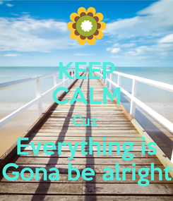 Poster: KEEP CALM Cuz  Everything is Gona be alright