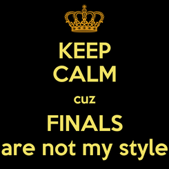 Poster: KEEP CALM cuz FINALS are not my style