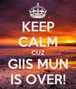 Poster: KEEP CALM CUZ GIIS MUN IS OVER!