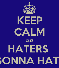 Poster: KEEP CALM cuz HATERS  GONNA HATE