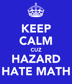 Poster: KEEP CALM CUZ HAZARD HATE MATH