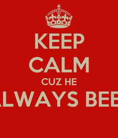 Poster: KEEP CALM CUZ HE SHS'S ALWAYS BEEN MINE
