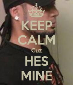 Poster: KEEP CALM Cuz HES MINE