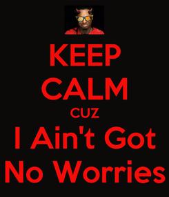 Poster: KEEP CALM CUZ I Ain't Got No Worries