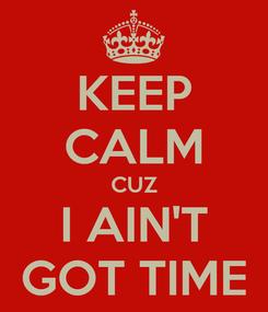 Poster: KEEP CALM CUZ I AIN'T GOT TIME