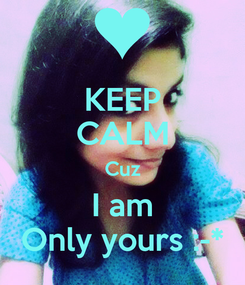 Poster: KEEP CALM Cuz I am Only yours :-*