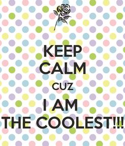 Poster: KEEP CALM CUZ I AM  THE COOLEST!!!
