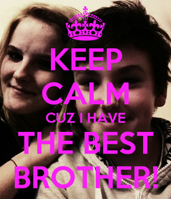 Poster: KEEP CALM CUZ I HAVE THE BEST BROTHER!
