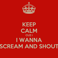 Poster: KEEP CALM CUZ I I WANNA SCREAM AND SHOUT