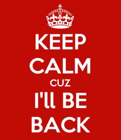 Poster: KEEP CALM CUZ I'll BE BACK