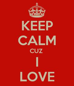 Poster: KEEP CALM CUZ  I LOVE