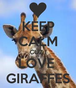 Poster: KEEP CALM CUZ I LOVE  GIRAFFES