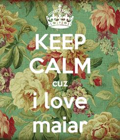 Poster: KEEP CALM cuz i love maiar