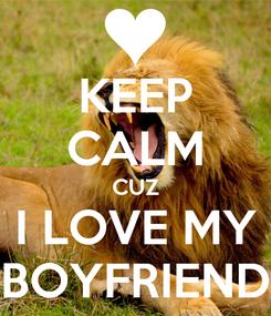 Poster: KEEP CALM CUZ I LOVE MY BOYFRIEND