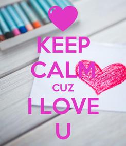 Poster: KEEP CALM CUZ I LOVE U