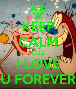 Poster: KEEP CALM CUZ I LOVE U FOREVER