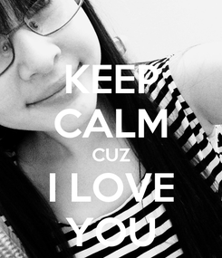 Poster: KEEP CALM CUZ I LOVE YOU