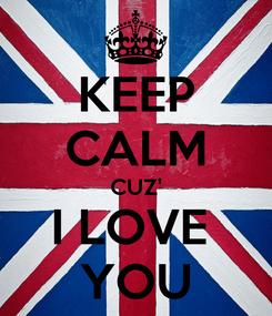 Poster: KEEP CALM CUZ' I LOVE  YOU