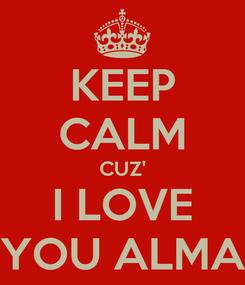 Poster: KEEP CALM CUZ' I LOVE YOU ALMA
