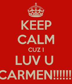 Poster: KEEP CALM CUZ I LUV U  CARMEN!!!!!!!