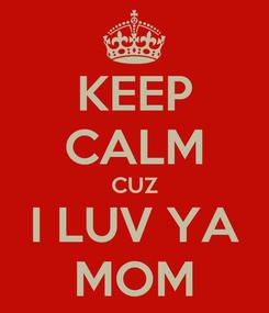 Poster: KEEP CALM CUZ I LUV YA MOM