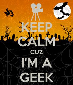 Poster: KEEP CALM CUZ I'M A GEEK