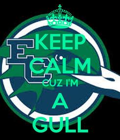 Poster: KEEP CALM CUZ I'M A GULL