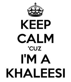Poster: KEEP CALM 'CUZ  I'M A KHALEESI