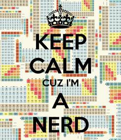 Poster: KEEP CALM CUZ I'M A NERD