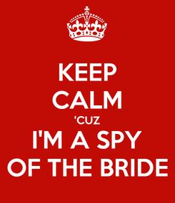 Poster: KEEP CALM 'CUZ I'M A SPY OF THE BRIDE