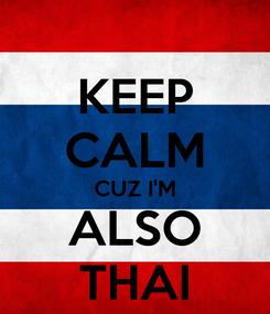 Poster: KEEP CALM CUZ I'M ALSO THAI