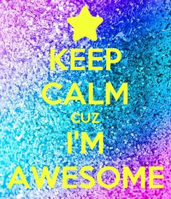 Poster: KEEP CALM CUZ I'M AWESOME
