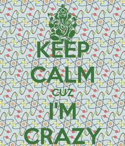 Poster: KEEP CALM CUZ I'M CRAZY