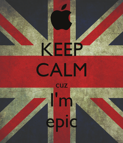 Poster: KEEP CALM cuz I'm epic