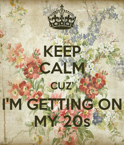Poster: KEEP CALM CUZ' I'M GETTING ON MY 20s