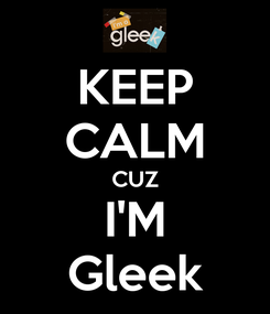 Poster: KEEP CALM CUZ I'M Gleek