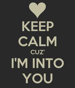 Poster: KEEP CALM CUZ' I'M INTO YOU