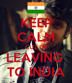 Poster: KEEP CALM CUZ I'M LEAVING  TO INDIA