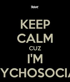 Poster: KEEP CALM CUZ I'M PSYCHOSOCIAL
