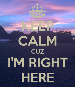 Poster: KEEP CALM CUZ I'M RIGHT HERE