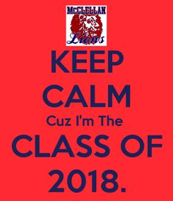 Poster: KEEP CALM Cuz I'm The   CLASS OF  2018.