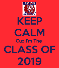 Poster: KEEP CALM Cuz I'm The   CLASS OF  2019