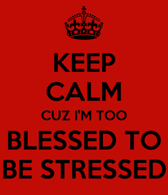 Poster: KEEP CALM CUZ I'M TOO BLESSED TO BE STRESSED