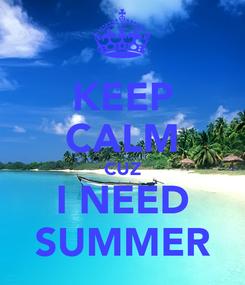 Poster: KEEP CALM CUZ I NEED SUMMER