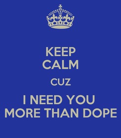 Poster: KEEP CALM CUZ I NEED YOU  MORE THAN DOPE