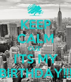 Poster: KEEP CALM CUZ'  I'TS MY BIRTHDAY!!!