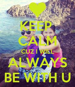 Poster: KEEP  CALM CUZ I WILL ALWAYS BE WITH U